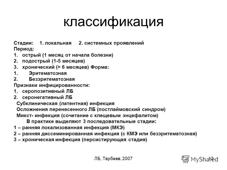 ЛБ, Тарбеев, 200712 классификация Стадии: 1. локальная 2. системных проявлений Период: 1. острый (1 месяц от начала болезни) 2. подострый (1-5 месяцев) 3. хронический (> 6 месяцев) Форма: 1.Эритематозная 2.Безэритематозная Признаки инфицированности:
