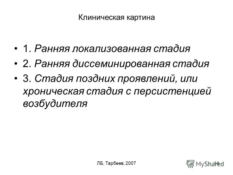 ЛБ, Тарбеев, 200714 Клиническая картина 1. Ранняя локализованная стадия 2. Ранняя диссеминированная стадия 3. Стадия поздних проявлений, или хроническая стадия с персистенцией возбудителя