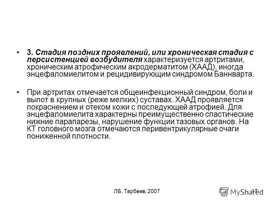 ЛБ, Тарбеев, 200717 3. Стадия поздних проявлений, или хроническая стадия с персистенцией возбудителя характеризуется артритами, хроническим атрофическим акродерматитом (ХААД), иногда энцефаломиелитом и рецидивирующим синдромом Баннварта. При артритах