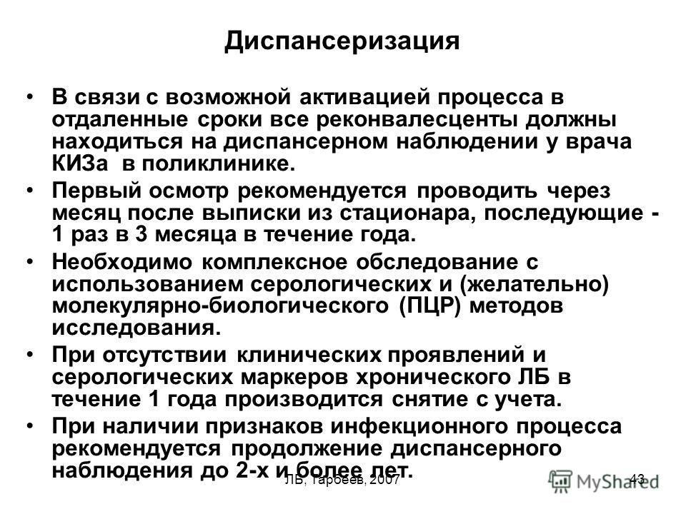 ЛБ, Тарбеев, 200743 Диспансеризация В связи с возможной активацией процесса в отдаленные сроки все реконвалесценты должны находиться на диспансерном наблюдении у врача КИЗа в поликлинике. Первый осмотр рекомендуется проводить через месяц после выписк