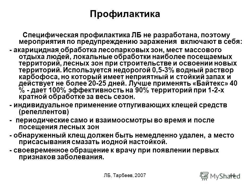 ЛБ, Тарбеев, 200744 Профилактика Специфическая профилактика ЛБ не разработана, поэтому мероприятия по предупреждению эаражения включают в себя: - акарицидная обработка лесопарковых зон, мест массового отдыха людей, локальные обработки наиболее посеща