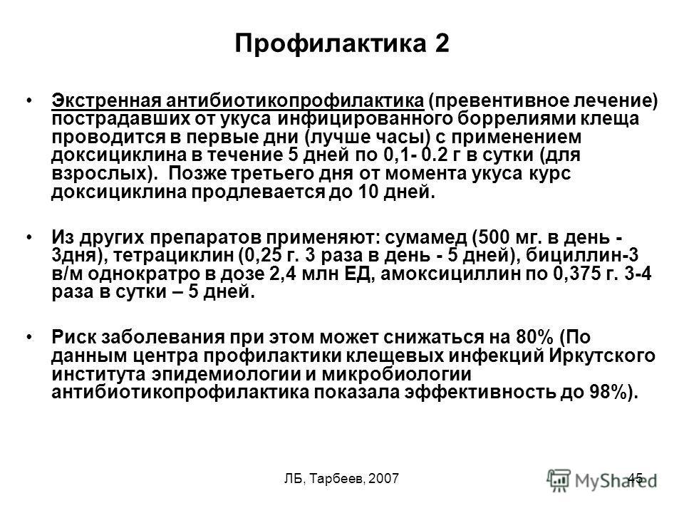 ЛБ, Тарбеев, 200745 Профилактика 2 Экстренная антибиотикопрофилактика (превентивное лечение) пострадавших от укуса инфицированного боррелиями клеща проводится в первые дни (лучше часы) с применением доксициклина в течение 5 дней по 0,1- 0.2 г в сутки