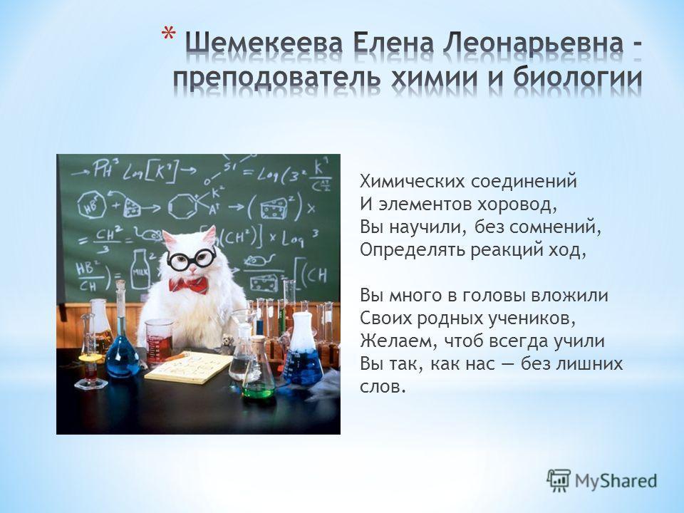 Химических соединений И элементов хоровод, Вы научили, без сомнений, Определять реакций ход, Вы много в головы вложили Своих родных учеников, Желаем, чтоб всегда учили Вы так, как нас без лишних слов.