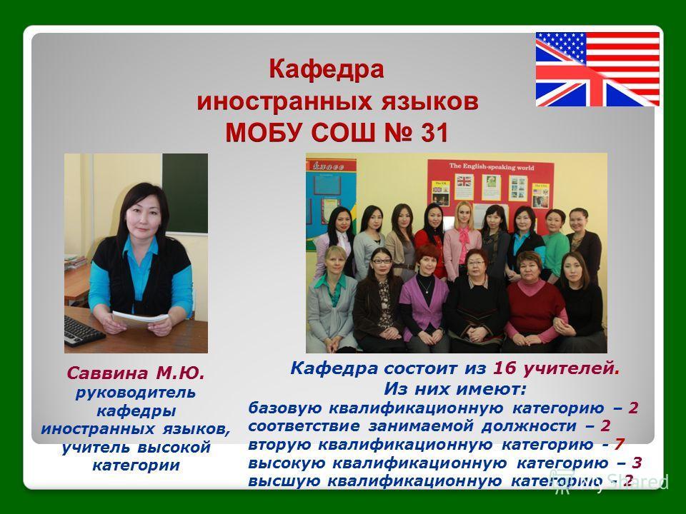 Саввина М.Ю. руководитель кафедры иностранных языков, учитель высокой категории Кафедра состоит из 16 учителей. Из них имеют: базовую квалификационную категорию – 2 соответствие занимаемой должности – 2 вторую квалификационную категорию - 7 высокую к