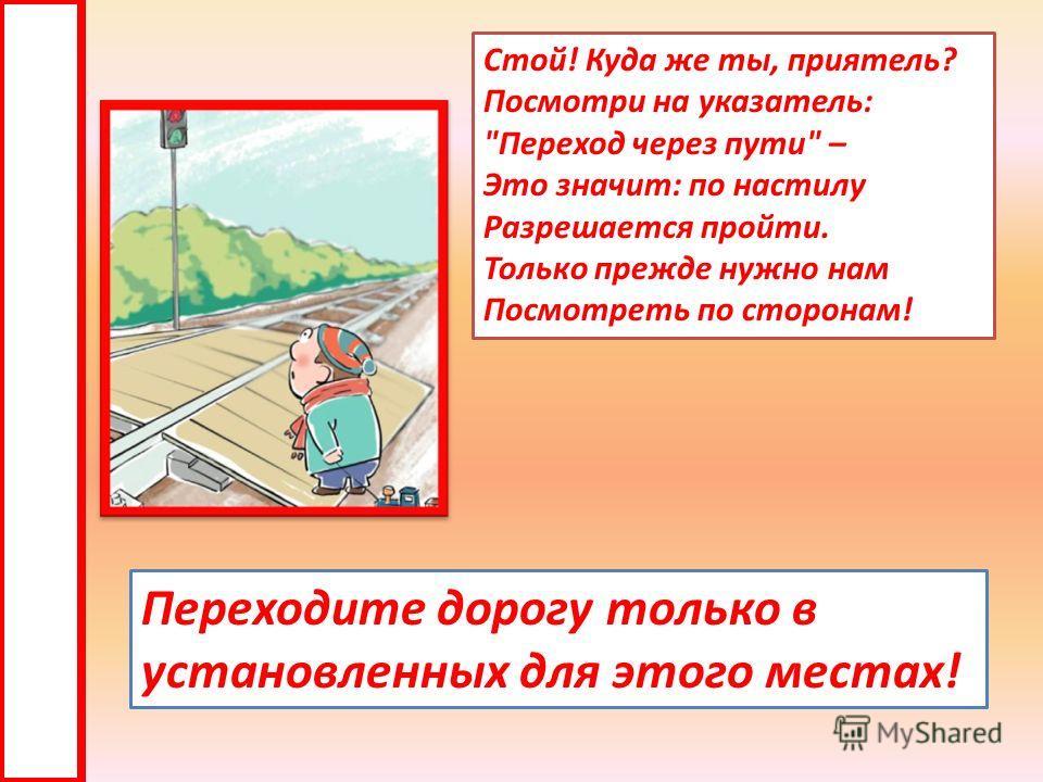 Стой! Куда же ты, приятель? Посмотри на указатель: Переход через пути – Это значит: по настилу Разрешается пройти. Только прежде нужно нам Посмотреть по сторонам! Переходите дорогу только в установленных для этого местах!