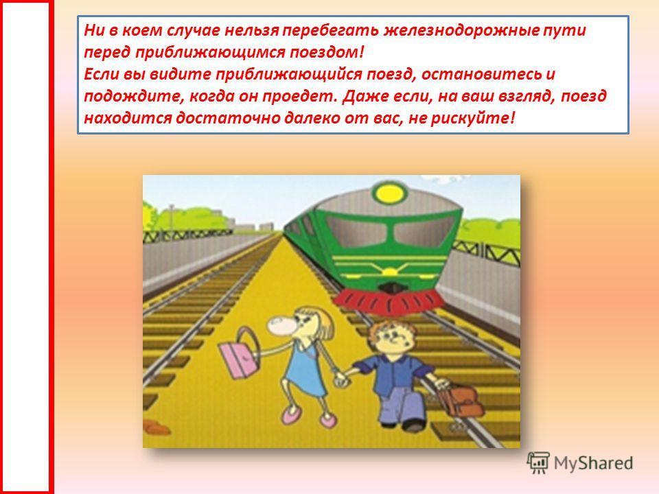 Ни в коем случае нельзя перебегать железнодорожные пути перед приближающимся поездом! Если вы видите приближающийся поезд, остановитесь и подождите, когда он проедет. Даже если, на ваш взгляд, поезд находится достаточно далеко от вас, не рискуйте!