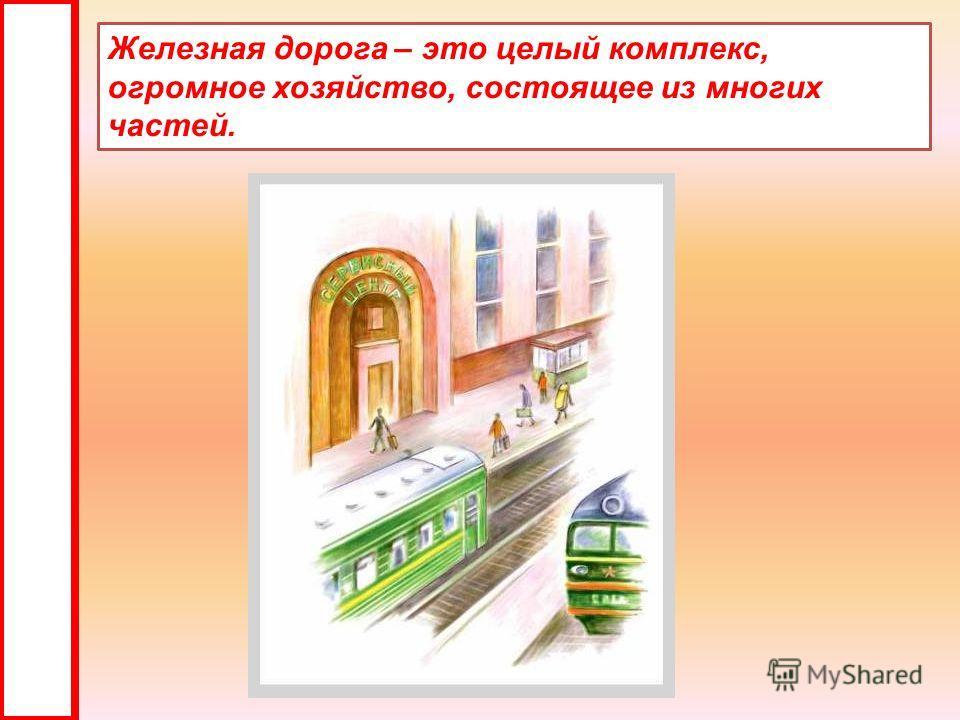 Железная дорога – это целый комплекс, огромное хозяйство, состоящее из многих частей.