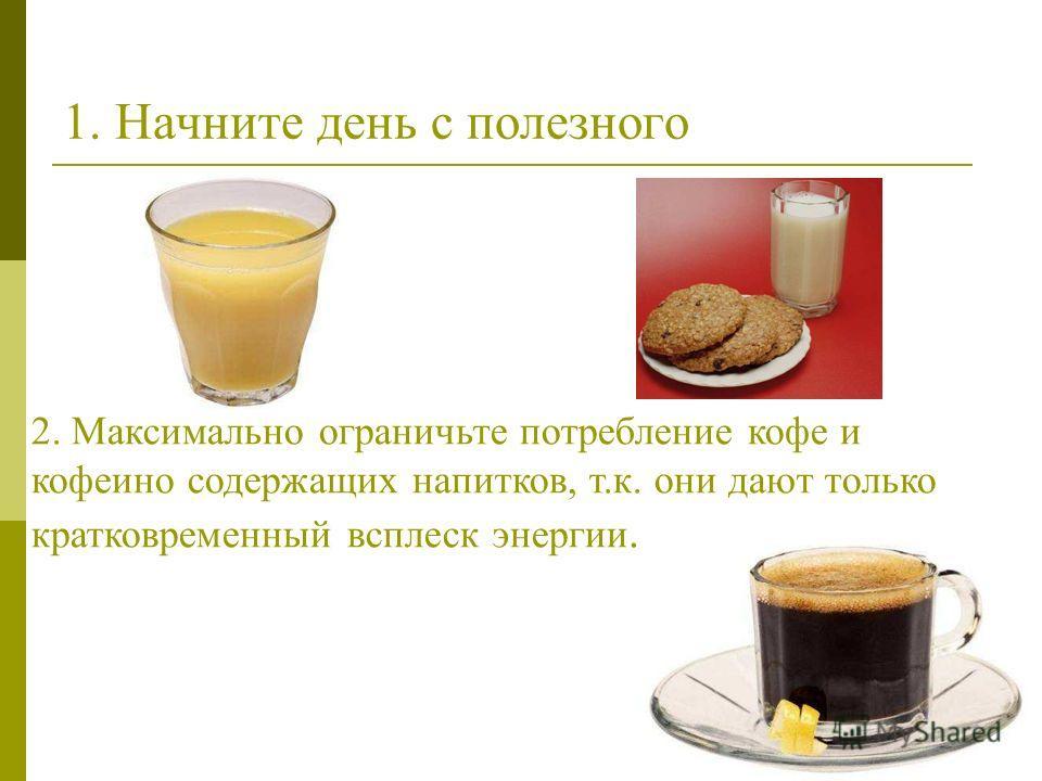 1. Начните день с полезного 2. Максимально ограничьте потребление кофе и кофеино содержащих напитков, т.к. они дают только кратковременный всплеск энергии.