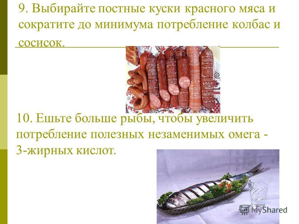 9. Выбирайте постные куски красного мяса и сократите до минимума потребление колбас и сосисок. 10. Ешьте больше рыбы, чтобы увеличить потребление полезных незаменимых омега - 3-жирных кислот.