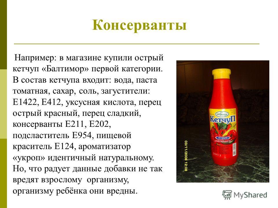 Консерванты Например: в магазине купили острый кетчуп «Балтимор» первой категории. В состав кетчупа входит: вода, паста томатная, сахар, соль, загустители: Е1422, Е412, уксусная кислота, перец острый красный, перец сладкий, консерванты Е211, Е202, по