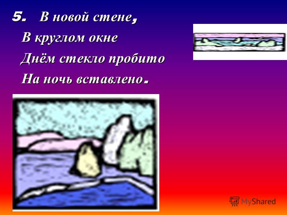 5. В новой стене, В круглом окне Днём стекло пробито На ночь вставлено.