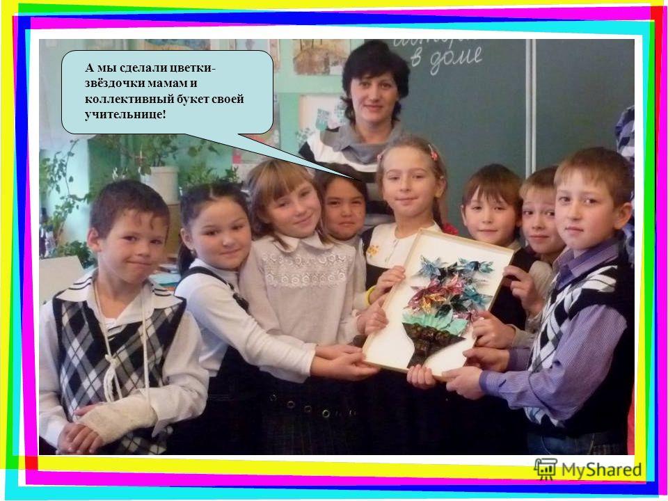 А мы сделали цветки- звёздочки мамам и коллективный букет своей учительнице!