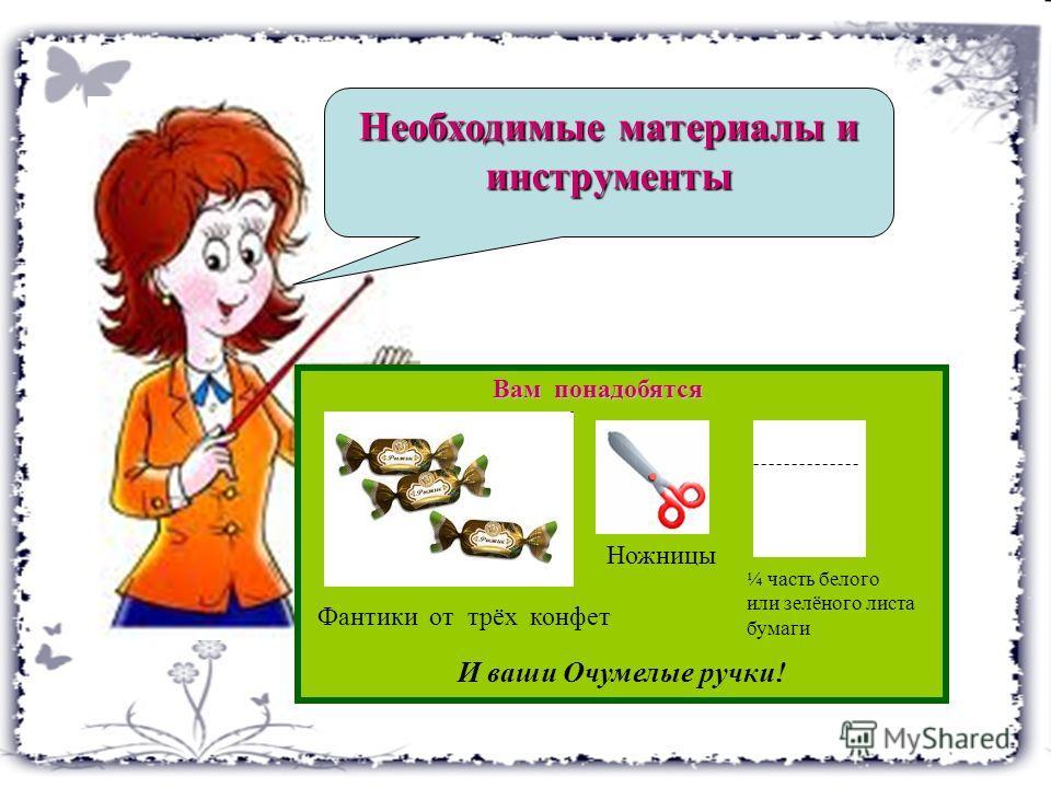 И ваши Очумелые ручки! Необходимые материалы и инструменты Фантики от трёх конфет Ножницы Вам понадобятся ¼ часть белого или зелёного листа бумаги