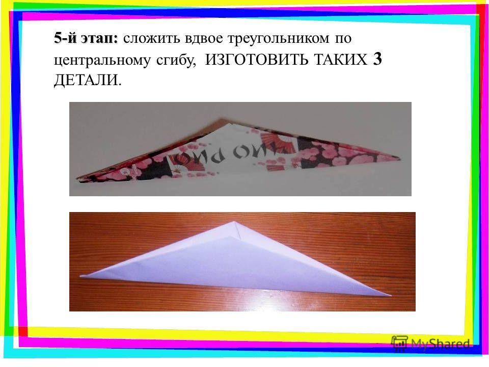 5-й этап: 5-й этап: сложить вдвое треугольником по центральному сгибу, ИЗГОТОВИТЬ ТАКИХ 3 ДЕТАЛИ.