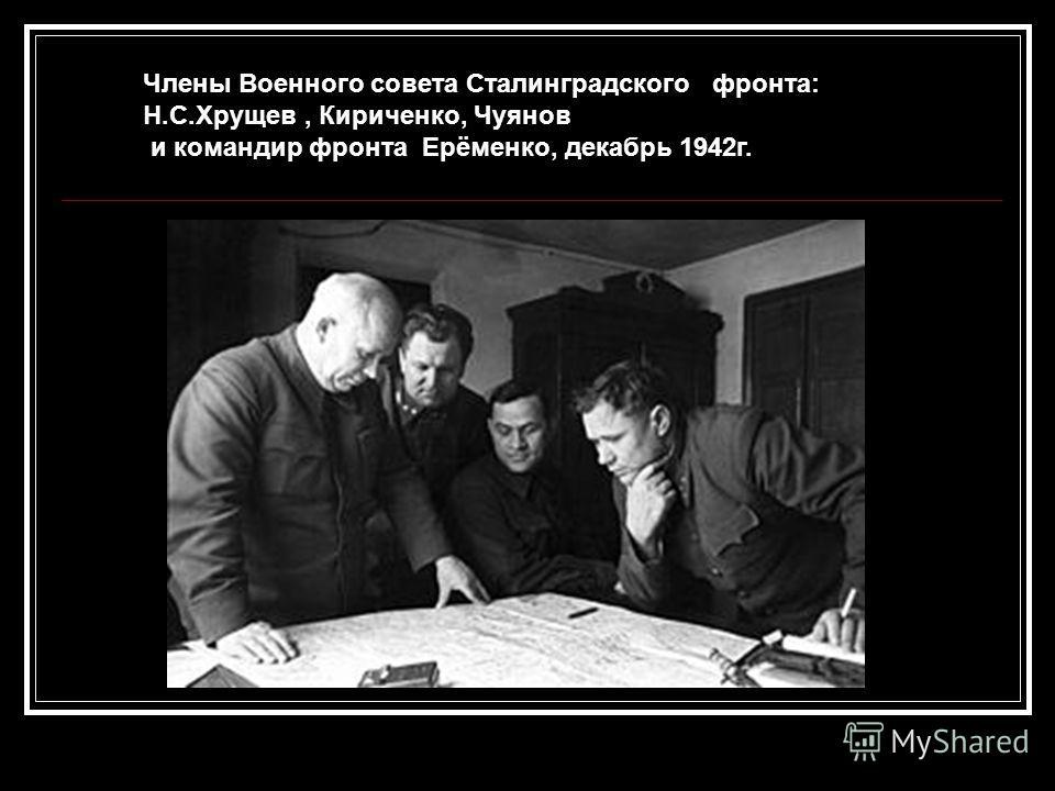 Члены Военного совета Сталинградского фронта: Н.С.Хрущев, Кириченко, Чуянов и командир фронта Ерёменко, декабрь 1942г.