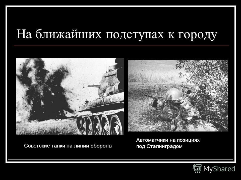 На ближайших подступах к городу Советские танки на линии обороны Автоматчики на позициях под Сталинградом