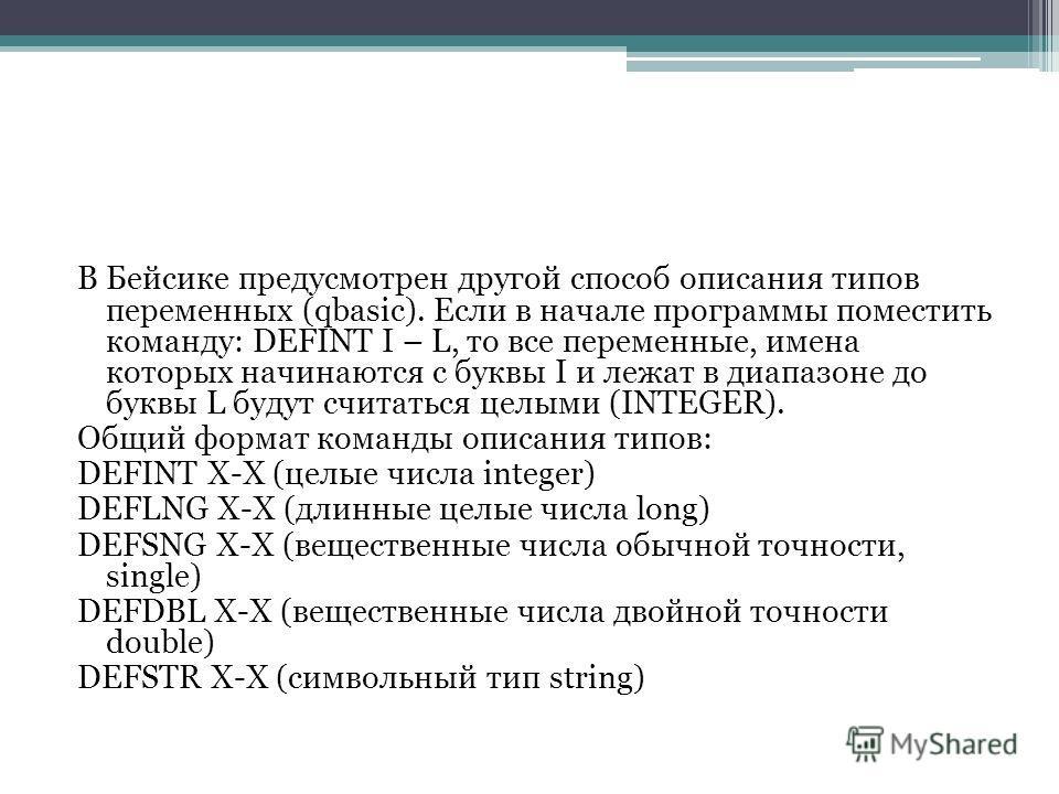 В Бейсике предусмотрен другой способ описания типов переменных (qbasic). Если в начале программы поместить команду: DEFINT I – L, то все переменные, имена которых начинаются с буквы I и лежат в диапазоне до буквы L будут считаться целыми (INTEGER). О