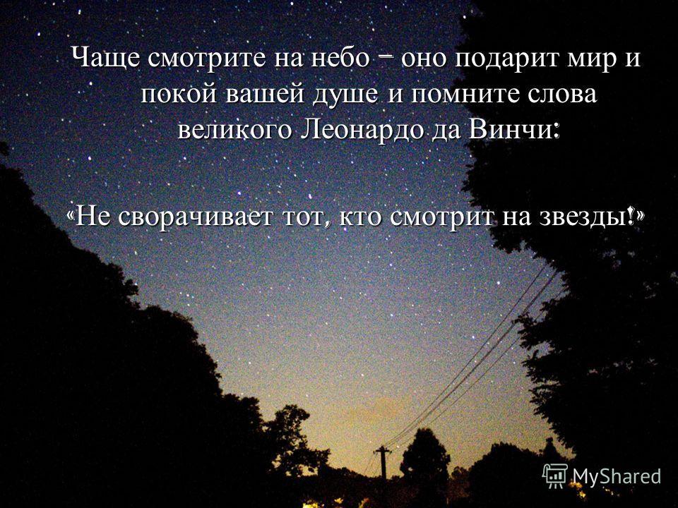 Чаще смотрите на небо – оно подарит мир и покой вашей душе и помните слова великого Леонардо да Винчи : « Не сворачивает тот, кто смотрит на звезды !»