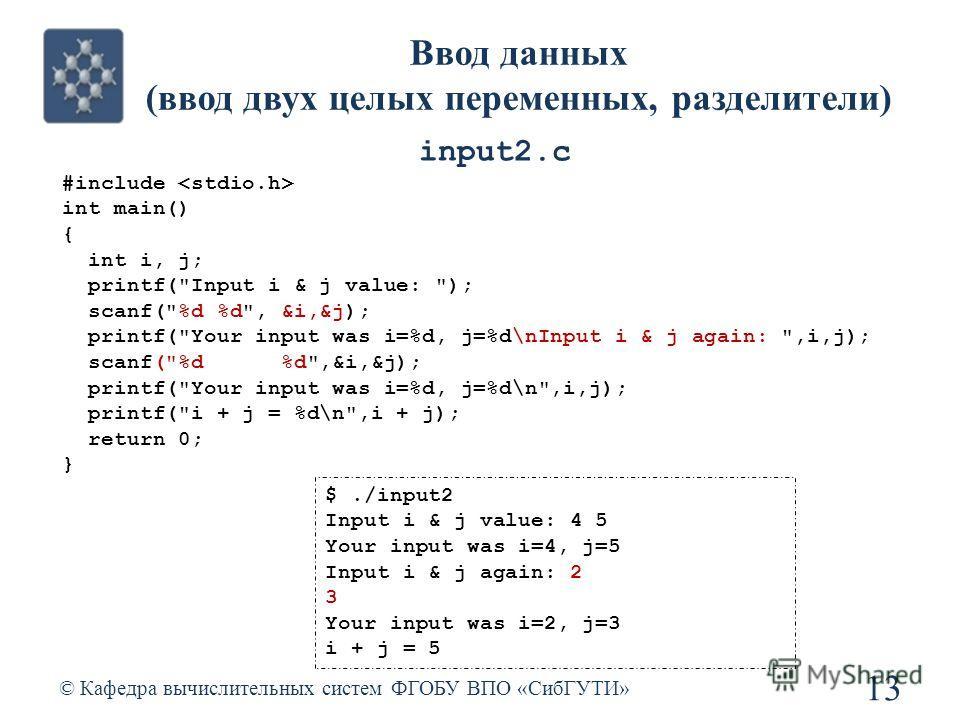 Ввод данных (ввод двух целых переменных, разделители) © Кафедра вычислительных систем ФГОБУ ВПО «СибГУТИ» 13 #include int main() { int i, j; printf(