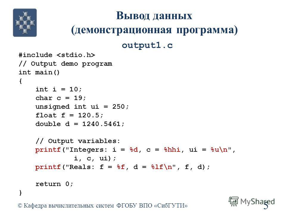 Вывод данных (демонстрационная программа) © Кафедра вычислительных систем ФГОБУ ВПО «СибГУТИ» 5 #include // Output demo program int main() { int i = 10; char c = 19; unsigned int ui = 250; float f = 120.5; double d = 1240.5461; // Output variables: p