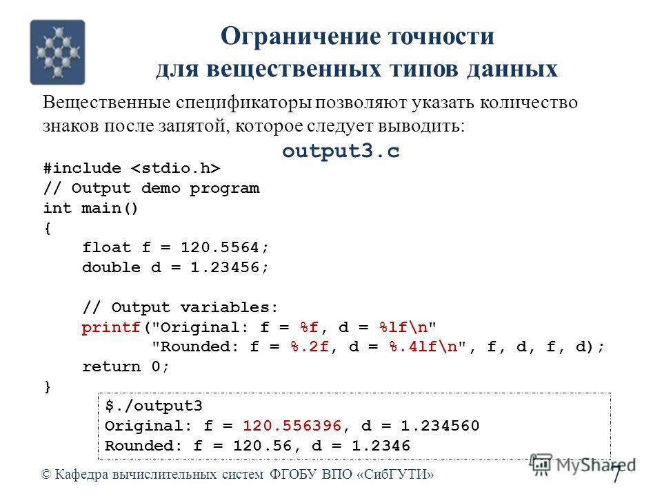 Ограничение точности для вещественных типов данных © Кафедра вычислительных систем ФГОБУ ВПО «СибГУТИ» 7 Вещественные спецификаторы позволяют указать количество знаков после запятой, которое следует выводить: #include // Output demo program int main(