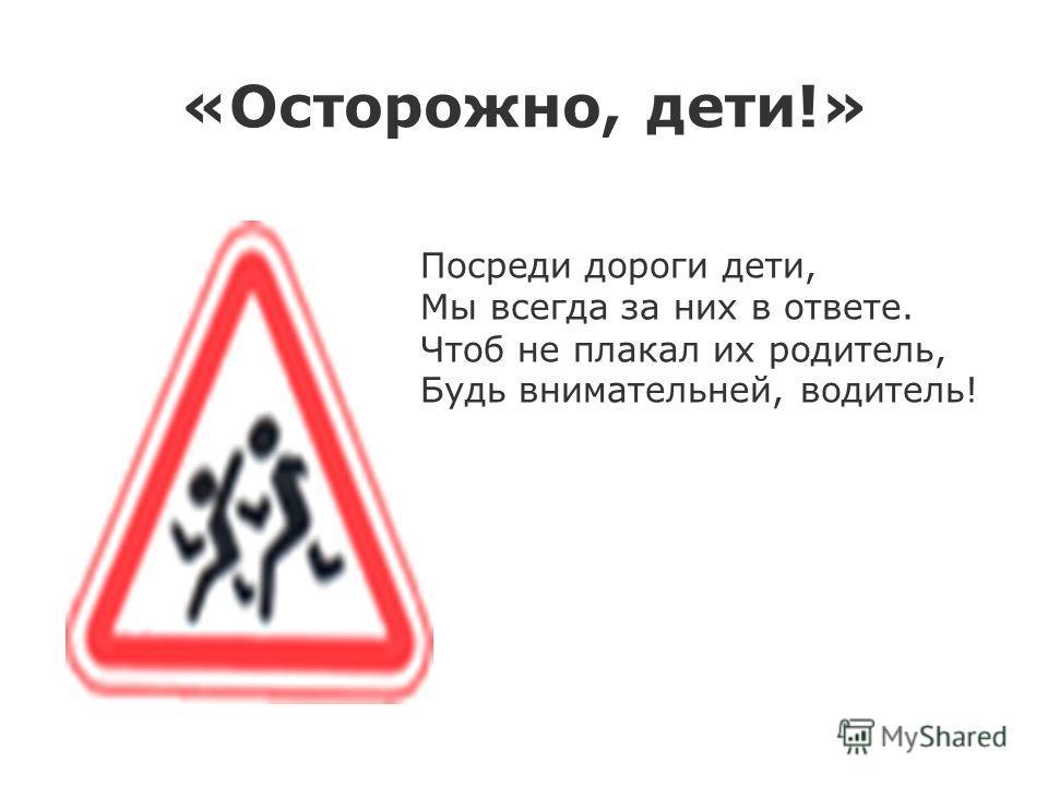 «Осторожно, дети!» Посреди дороги дети, Мы всегда за них в ответе. Чтоб не плакал их родитель, Будь внимательней, водитель!