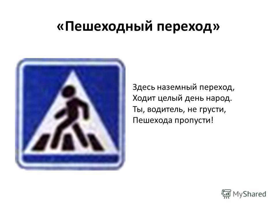 «Пешеходный переход» Здесь наземный переход, Ходит целый день народ. Ты, водитель, не грусти, Пешехода пропусти!