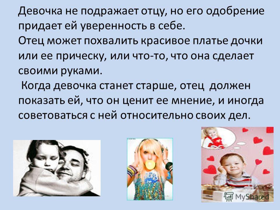 Девочка не подражает отцу, но его одобрение придает ей уверенность в себе. Отец может похвалить красивое платье дочки или ее прическу, или что-то, что она сделает своими руками. Когда девочка станет старше, отец должен показать ей, что он ценит ее мн