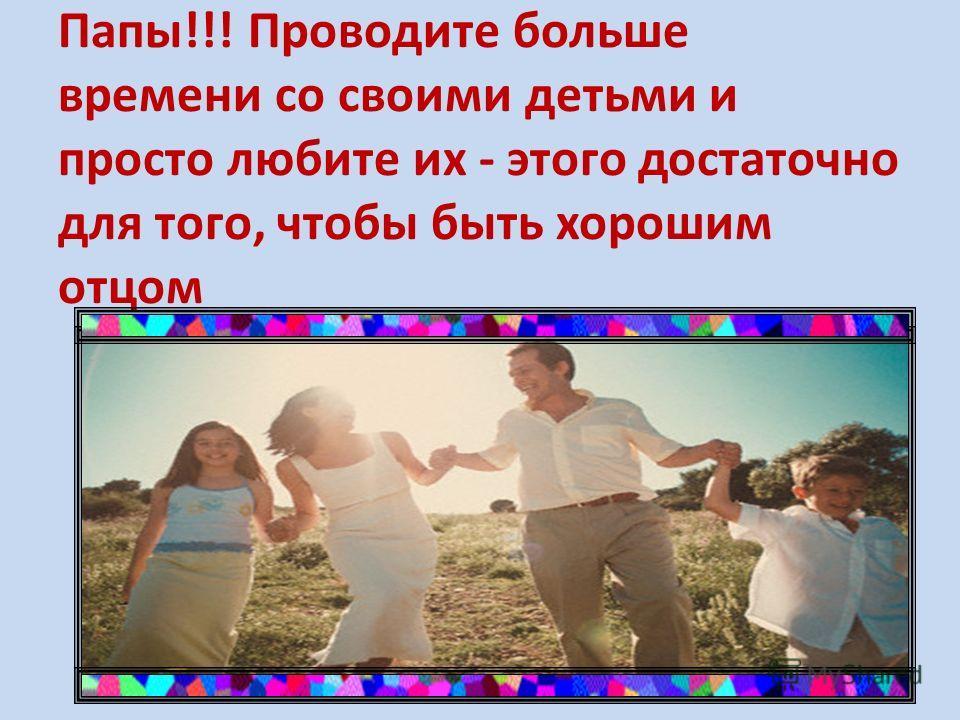 Папы!!! Проводите больше времени со своими детьми и просто любите их - этого достаточно для того, чтобы быть хорошим отцом
