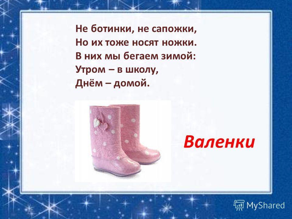 Не ботинки, не сапожки, Но их тоже носят ножки. В них мы бегаем зимой: Утром – в школу, Днём – домой. Валенки
