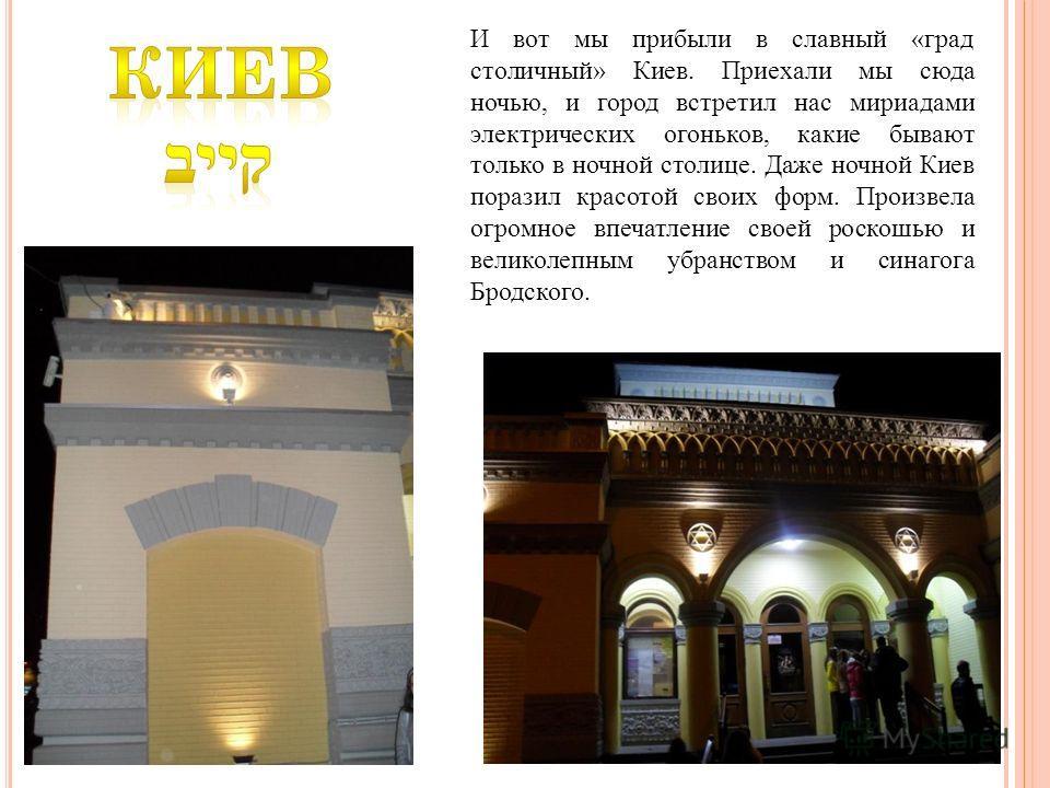 И вот мы прибыли в славный «град столичный» Киев. Приехали мы сюда ночью, и город встретил нас мириадами электрических огоньков, какие бывают только в ночной столице. Даже ночной Киев поразил красотой своих форм. Произвела огромное впечатление своей