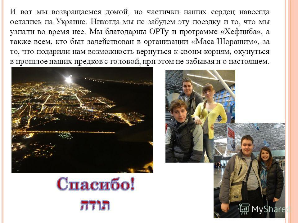 И вот мы возвращаемся домой, но частички наших сердец навсегда остались на Украине. Никогда мы не забудем эту поездку и то, что мы узнали во время нее. Мы благодарны ОРТу и программе «Хефциба», а также всем, кто был задействован в организации «Маса Ш