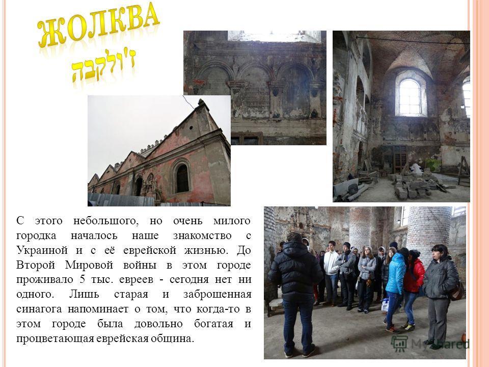 С этого небольшого, но очень милого городка началось наше знакомство с Украиной и с её еврейской жизнью. До Второй Мировой войны в этом городе проживало 5 тыс. евреев - сегодня нет ни одного. Лишь старая и заброшенная синагога напоминает о том, что к