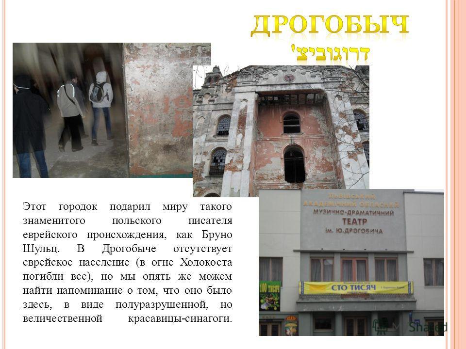 Этот городок подарил миру такого знаменитого польского писателя еврейского происхождения, как Бруно Шульц. В Дрогобыче отсутствует еврейское население (в огне Холокоста погибли все), но мы опять же можем найти напоминание о том, что оно было здесь, в