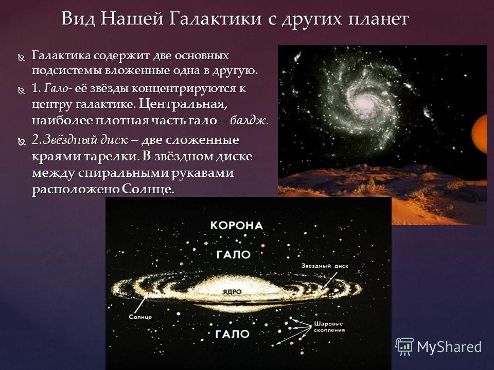 Вид Нашей Галактики с других планет Галактика содержит две основных подсистемы вложенные одна в другую. Галактика содержит две основных подсистемы вложенные одна в другую. 1. Гало- её звёзды концентрируются к центру галактике. Центральная, наиболее п