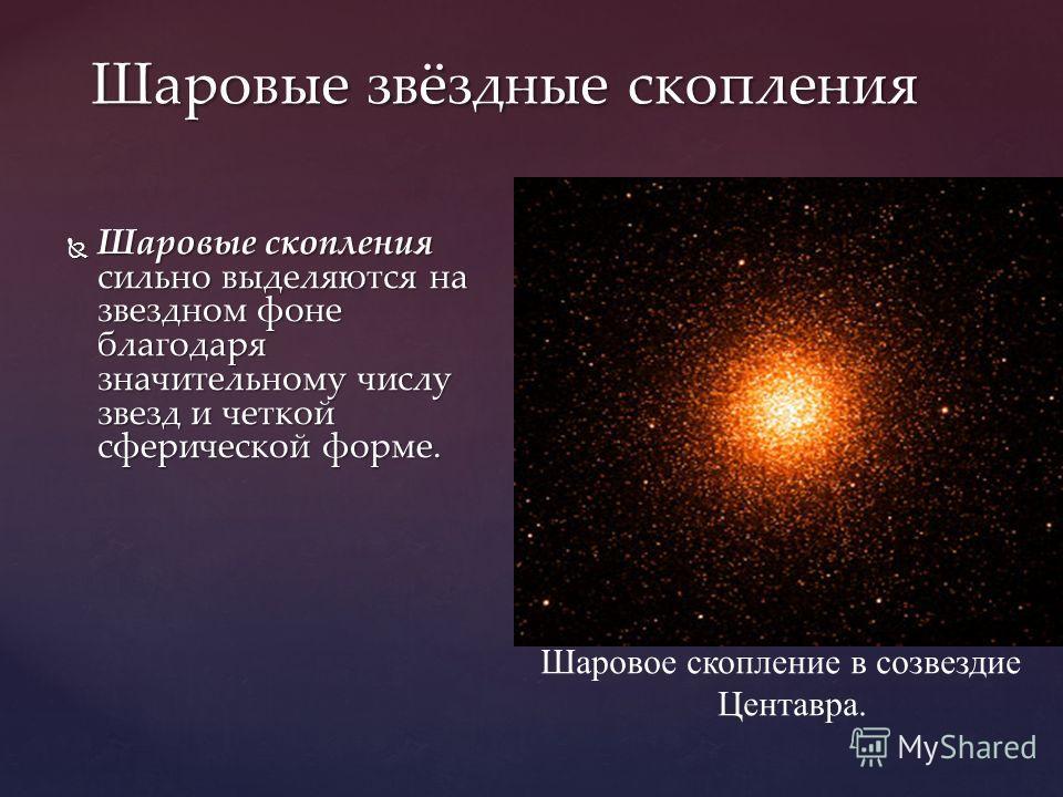 Шаровые звёздные скопления Шаровые скопления сильно выделяются на звездном фоне благодаря значительному числу звезд и четкой сферической форме. Шаровые скопления сильно выделяются на звездном фоне благодаря значительному числу звезд и четкой сферичес