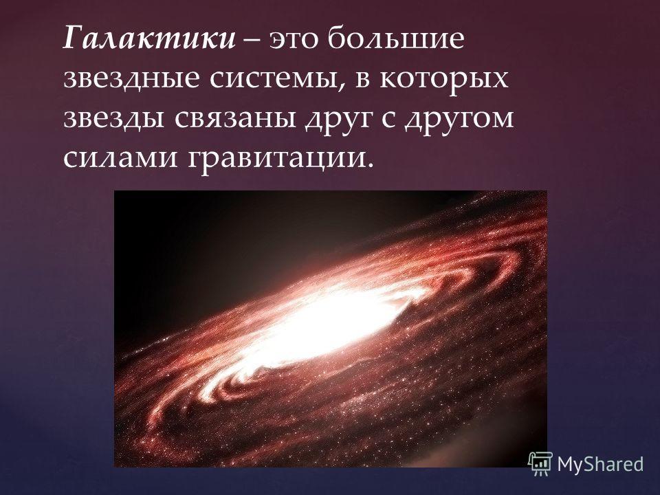Галактики – это большие звездные системы, в которых звезды связаны друг с другом силами гравитации.