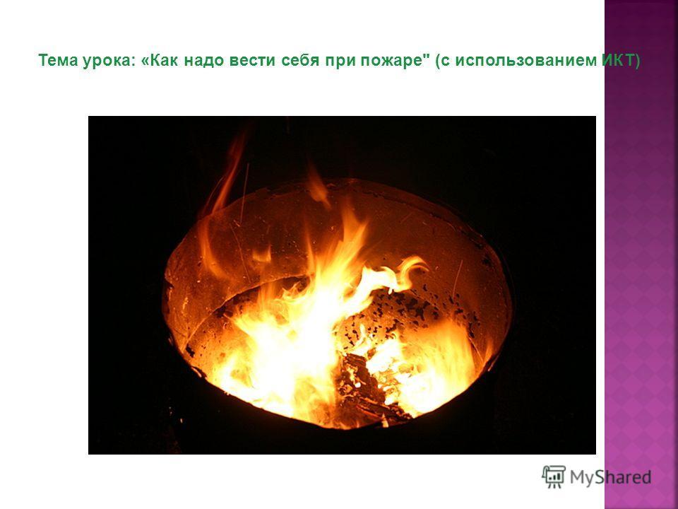 Тема урока: «Как надо вести себя при пожаре (с использованием ИКТ)