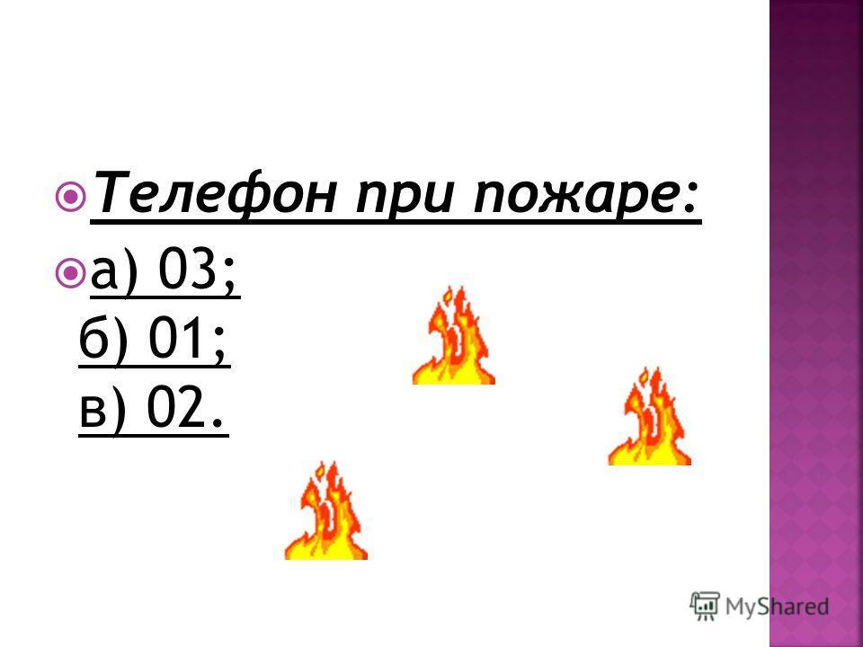 Телефон при пожаре: а) 03; б) 01; в) 02.