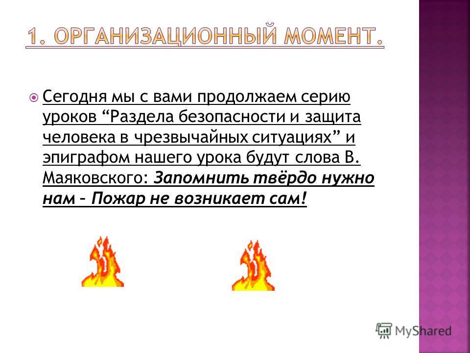 Сегодня мы с вами продолжаем серию уроков Раздела безопасности и защита человека в чрезвычайных ситуациях и эпиграфом нашего урока будут слова В. Маяковского: Запомнить твёрдо нужно нам – Пожар не возникает сам!