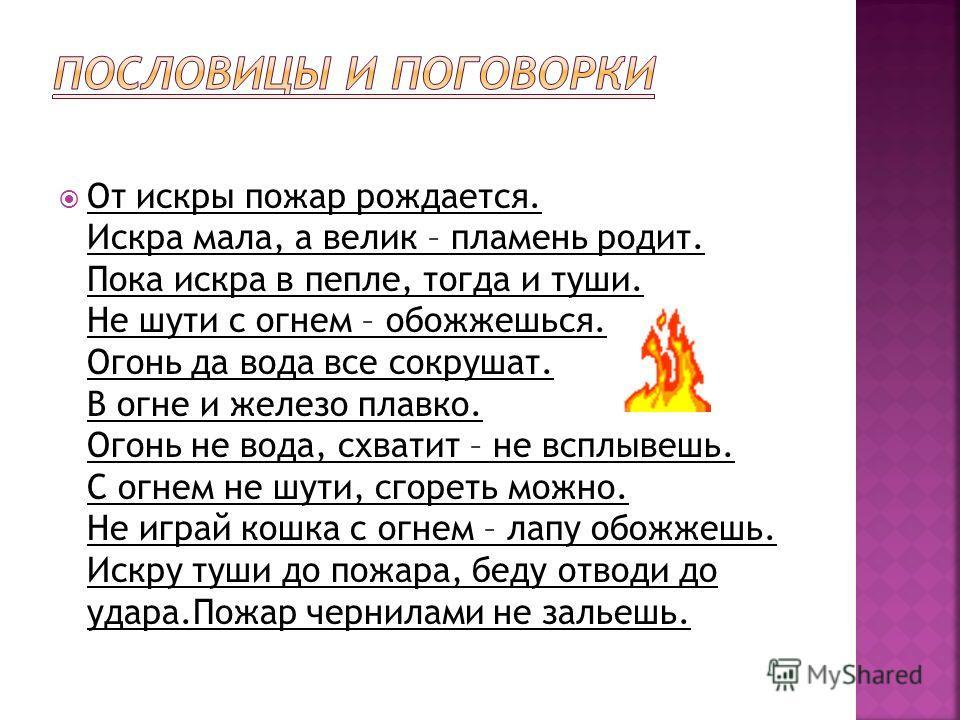 От искры пожар рождается. Искра мала, а велик – пламень родит. Пока искра в пепле, тогда и туши. Не шути с огнем – обожжешься. Огонь да вода все сокрушат. В огне и железо плавко. Огонь не вода, схватит – не всплывешь. С огнем не шути, сгореть можно.