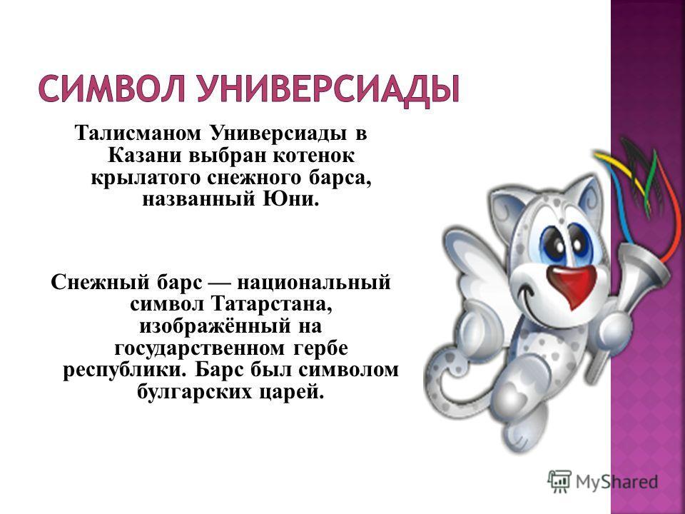Талисманом Универсиады в Казани выбран котенок крылатого снежного барса, названный Юни. Снежный барс национальный символ Татарстана, изображённый на государственном гербе республики. Барс был символом булгарских царей.