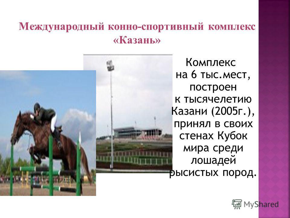 Комплекс на 6 тыс.мест, построен к тысячелетию Казани (2005г.), принял в своих стенах Кубок мира среди лошадей рысистых пород. Международный конно-спортивный комплекс «Казань»