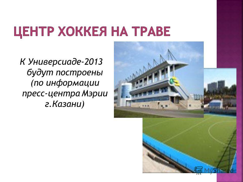 К Универсиаде-2013 будут построены (по информации пресс-центра Мэрии г.Казани)