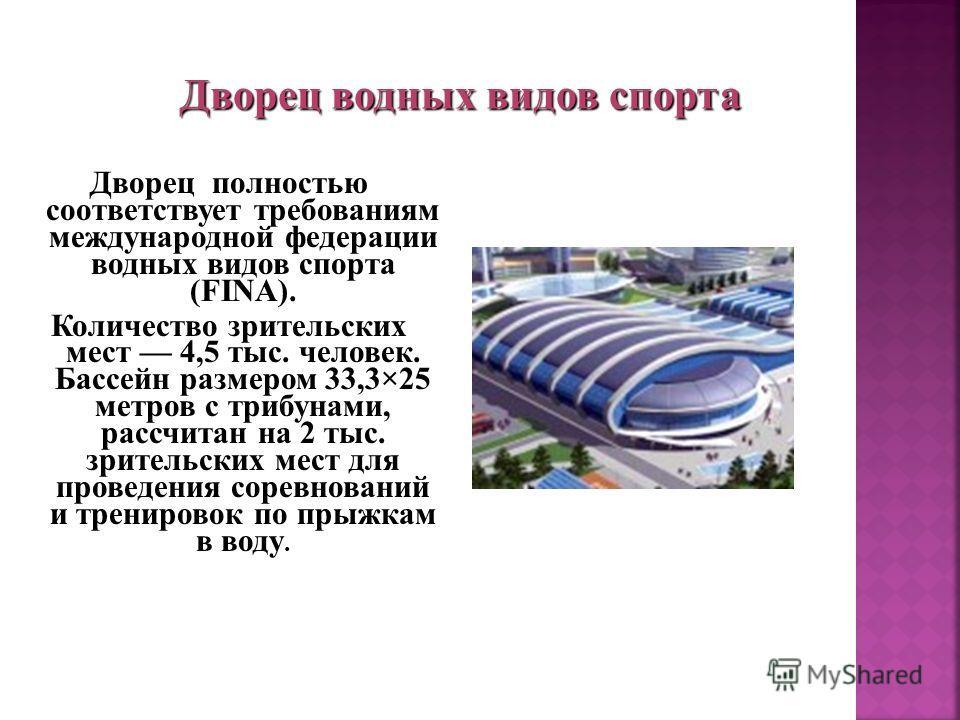 Дворец полностью соответствует требованиям международной федерации водных видов спорта (FINA). Количество зрительских мест 4,5 тыс. человек. Бассейн размером 33,3×25 метров с трибунами, рассчитан на 2 тыс. зрительских мест для проведения соревнований