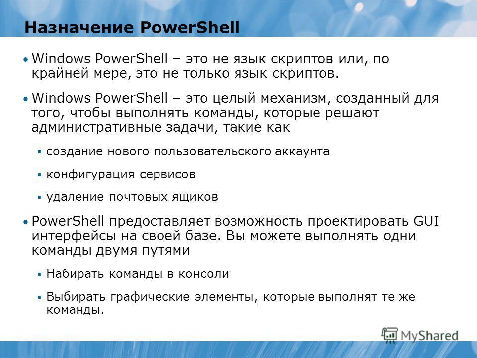 Назначение PowerShell Windows PowerShell – это не язык скриптов или, по крайней мере, это не только язык скриптов. Windows PowerShell – это целый механизм, созданный для того, чтобы выполнять команды, которые решают административные задачи, такие как