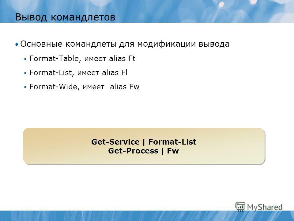 Вывод командлетов Основные командлеты для модификации вывода Format-Table, имеет alias Ft Format-List, имеет alias Fl Format-Wide, имеет alias Fw Get-Service | Format-List Get-Process | Fw Get-Service | Format-List Get-Process | Fw