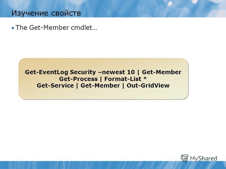 Изучение свойств The Get-Member cmdlet… Get-EventLog Security –newest 10 | Get-Member Get-Process | Format-List * Get-Service | Get-Member | Out-GridView Get-EventLog Security –newest 10 | Get-Member Get-Process | Format-List * Get-Service | Get-Memb