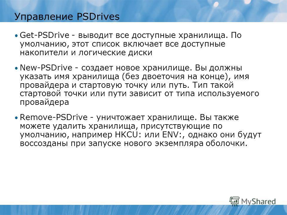 Управление PSDrives Get-PSDrive - выводит все доступные хранилища. По умолчанию, этот список включает все доступные накопители и логические диски New-PSDrive - создает новое хранилище. Вы должны указать имя хранилища (без двоеточия на конце), имя про