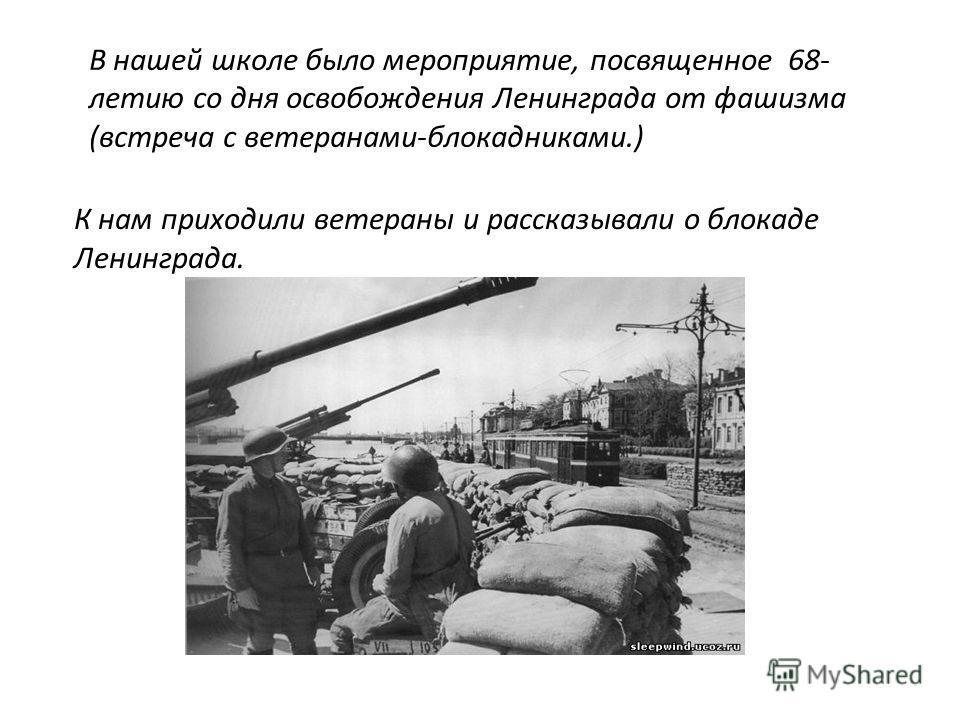 В нашей школе было мероприятие, посвященное 68- летию со дня освобождения Ленинграда от фашизма (встреча с ветеранами-блокадниками.) К нам приходили ветераны и рассказывали о блокаде Ленинграда.